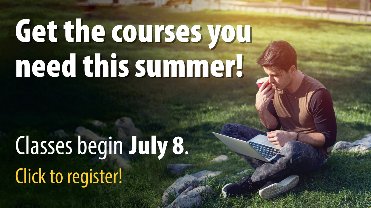 Get the courses you need this summer! Classes begin July 8. Click to register!
